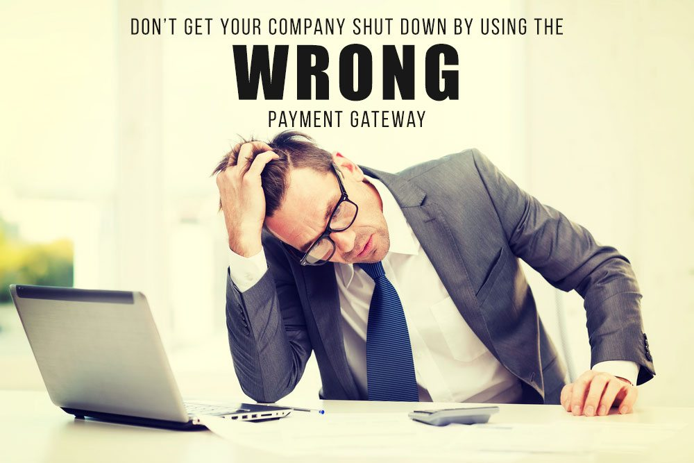 Don't Get Your Company Shut Down By Using The WRONG Payment Gateway